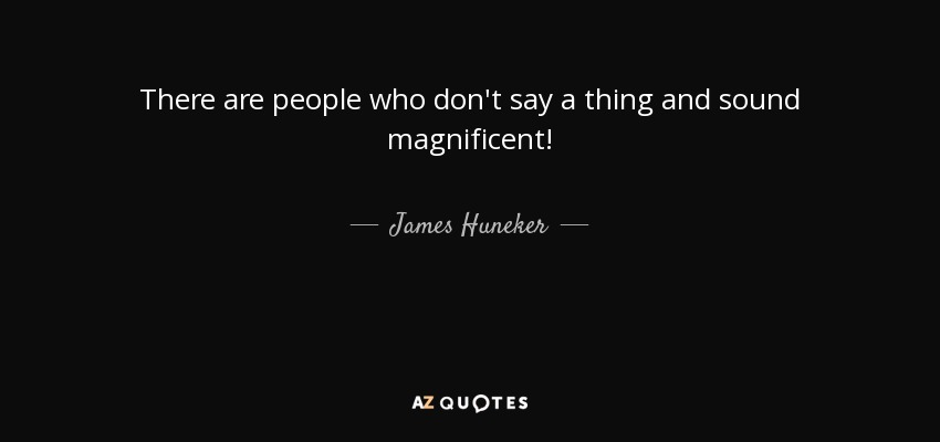 There are people who don't say a thing and sound magnificent! - James Huneker