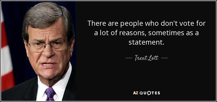 There are people who don't vote for a lot of reasons, sometimes as a statement. - Trent Lott