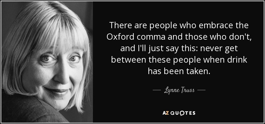 There are people who embrace the Oxford comma and those who don't, and I'll just say this: never get between these people when drink has been taken. - Lynne Truss