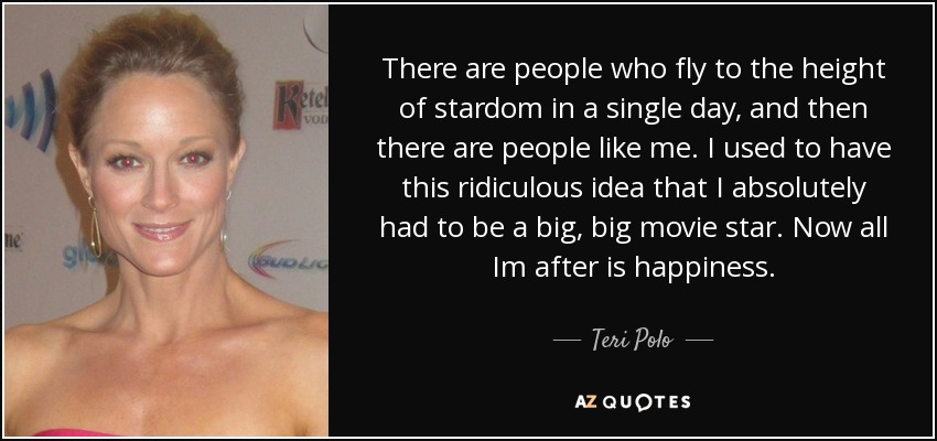 There are people who fly to the height of stardom in a single day, and then there are people like me. I used to have this ridiculous idea that I absolutely had to be a big, big movie star. Now all Im after is happiness. - Teri Polo