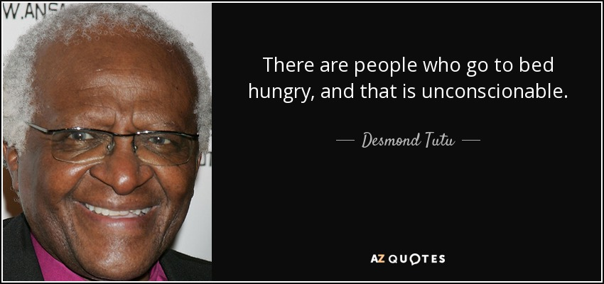 There are people who go to bed hungry, and that is unconscionable. - Desmond Tutu