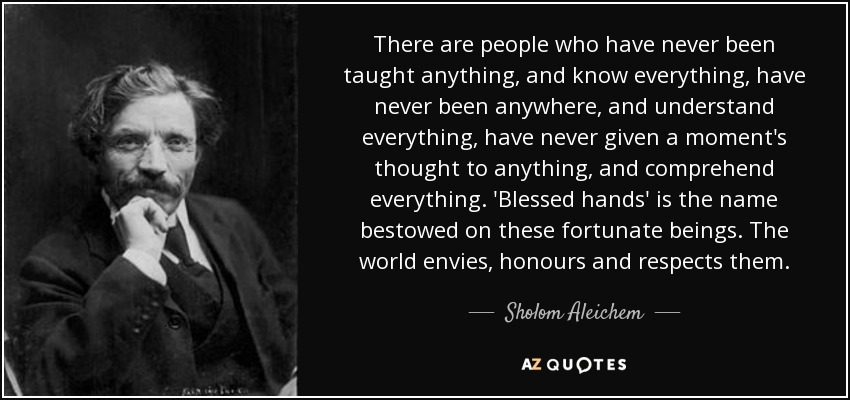 There are people who have never been taught anything, and know everything, have never been anywhere, and understand everything, have never given a moment's thought to anything, and comprehend everything. 'Blessed hands' is the name bestowed on these fortunate beings. The world envies, honours and respects them. - Sholom Aleichem
