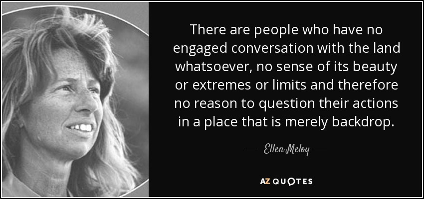 There are people who have no engaged conversation with the land whatsoever, no sense of its beauty or extremes or limits and therefore no reason to question their actions in a place that is merely backdrop. - Ellen Meloy