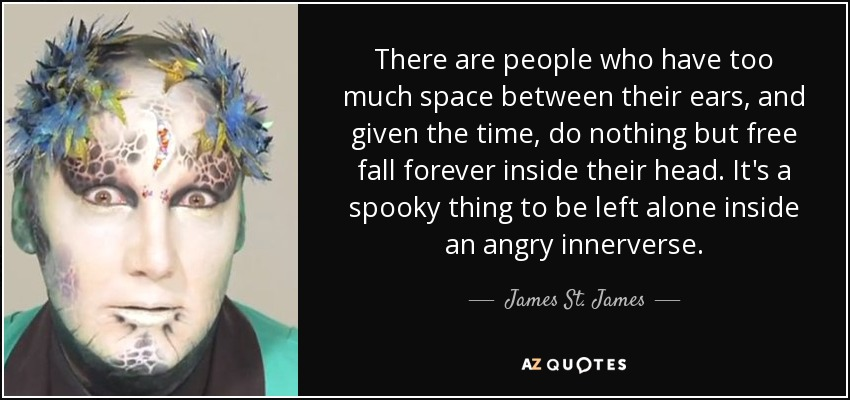 There are people who have too much space between their ears, and given the time, do nothing but free fall forever inside their head. It's a spooky thing to be left alone inside an angry innerverse. - James St. James
