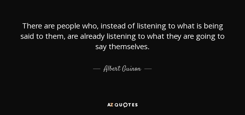 There are people who, instead of listening to what is being said to them, are already listening to what they are going to say themselves. - Albert Guinon