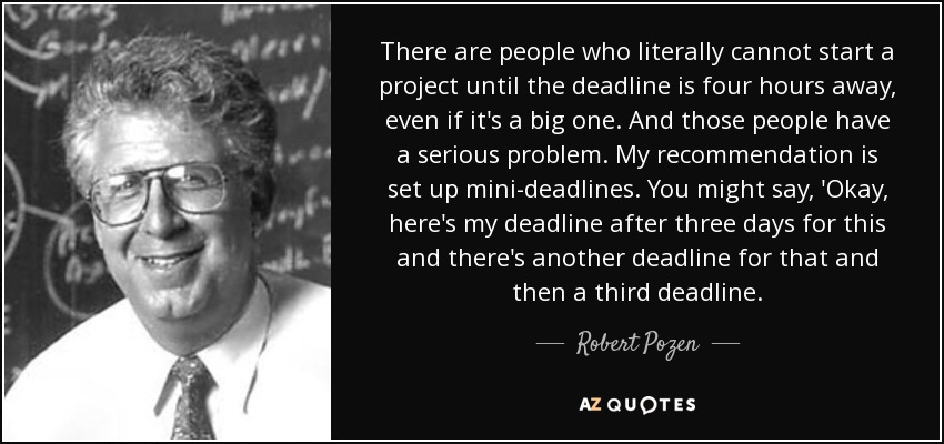 There are people who literally cannot start a project until the deadline is four hours away, even if it's a big one. And those people have a serious problem. My recommendation is set up mini-deadlines. You might say, 'Okay, here's my deadline after three days for this and there's another deadline for that and then a third deadline. - Robert Pozen