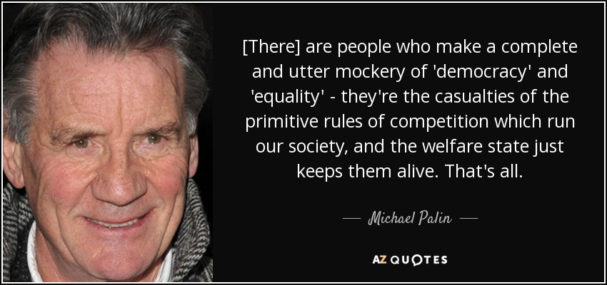 [There] are people who make a complete and utter mockery of 'democracy' and 'equality' - they're the casualties of the primitive rules of competition which run our society, and the welfare state just keeps them alive. That's all. - Michael Palin