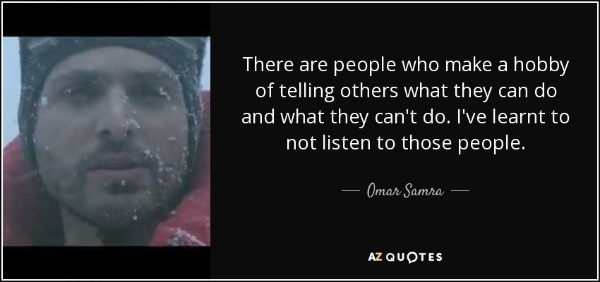There are people who make a hobby of telling others what they can do and what they can't do. I've learnt to not listen to those people. - Omar Samra