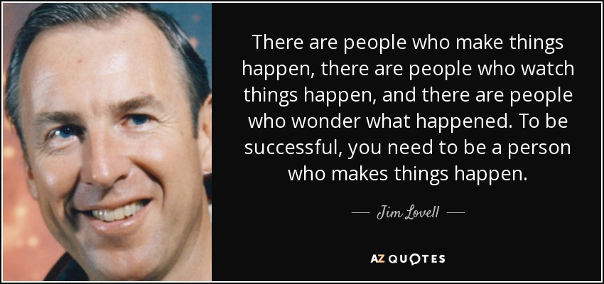 There are people who make things happen, there are people who watch things happen, and there are people who wonder what happened. To be successful, you need to be a person who makes things happen. - Jim Lovell
