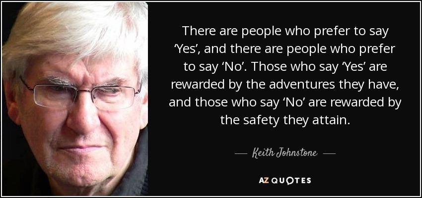 There are people who prefer to say 'Yes', and there are people who prefer to say 'No'. Those who say 'Yes' are rewarded by the adventures they have, and those who say 'No' are rewarded by the safety they attain. - Keith Johnstone