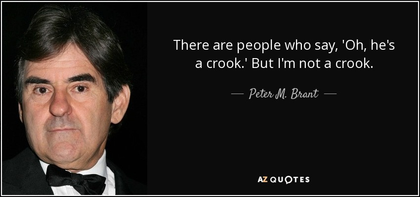 There are people who say, 'Oh, he's a crook.' But I'm not a crook. - Peter M. Brant
