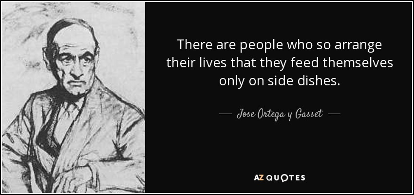 There are people who so arrange their lives that they feed themselves only on side dishes. - Jose Ortega y Gasset