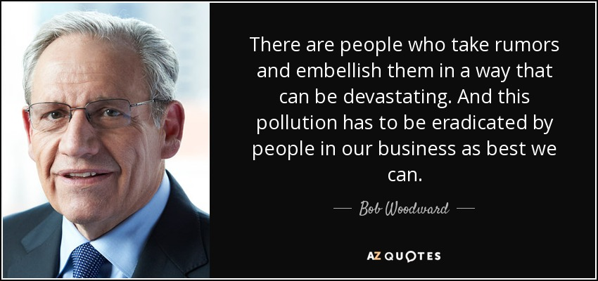 There are people who take rumors and embellish them in a way that can be devastating. And this pollution has to be eradicated by people in our business as best we can. - Bob Woodward