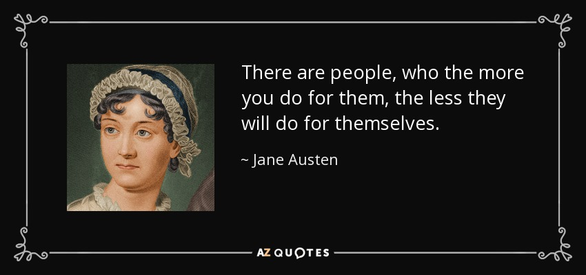There are people, who the more you do for them, the less they will do for themselves. - Jane Austen