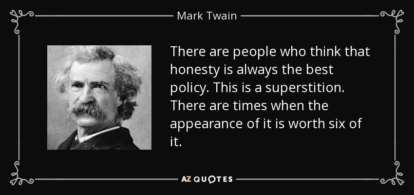 There are people who think that honesty is always the best policy. This is a superstition. There are times when the appearance of it is worth six of it. - Mark Twain