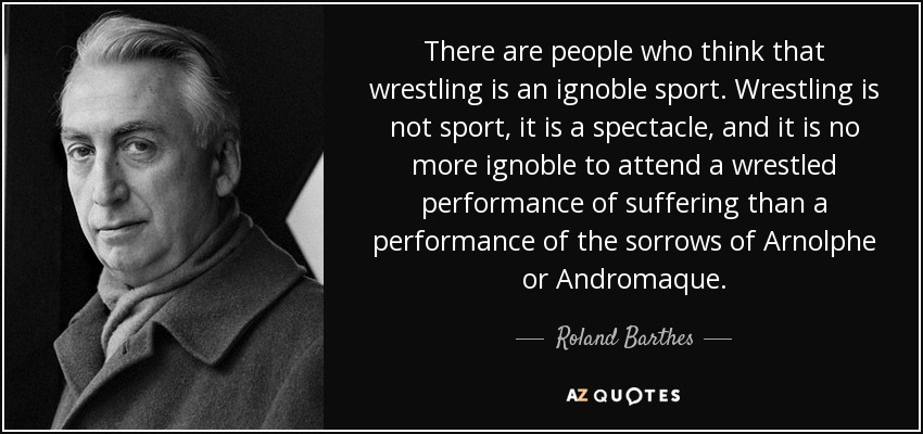 There are people who think that wrestling is an ignoble sport. Wrestling is not sport, it is a spectacle, and it is no more ignoble to attend a wrestled performance of suffering than a performance of the sorrows of Arnolphe or Andromaque. - Roland Barthes