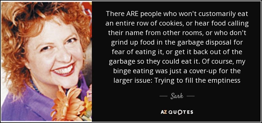 There ARE people who won't customarily eat an entire row of cookies, or hear food calling their name from other rooms, or who don't grind up food in the garbage disposal for fear of eating it, or get it back out of the garbage so they could eat it. Of course, my binge eating was just a cover-up for the larger issue: Trying to fill the emptiness - Sark