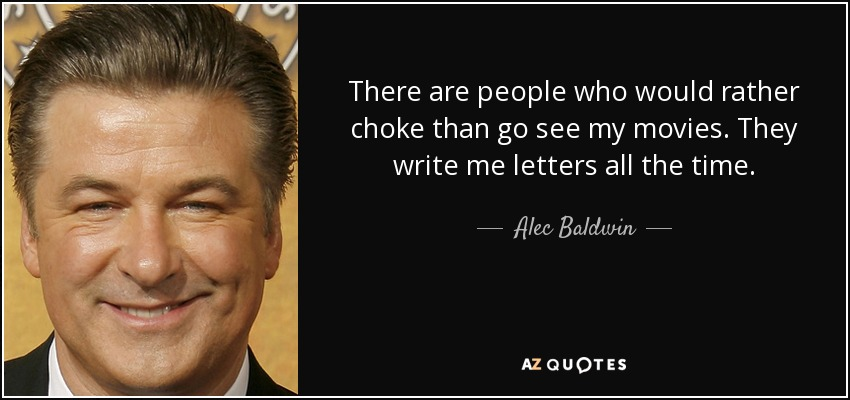There are people who would rather choke than go see my movies. They write me letters all the time. - Alec Baldwin