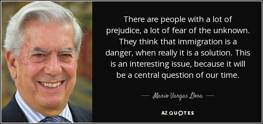 There are people with a lot of prejudice, a lot of fear of the unknown. They think that immigration is a danger, when really it is a solution. This is an interesting issue, because it will be a central question of our time. - Mario Vargas Llosa