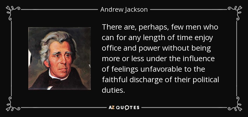 There are, perhaps, few men who can for any length of time enjoy office and power without being more or less under the influence of feelings unfavorable to the faithful discharge of their political duties. - Andrew Jackson