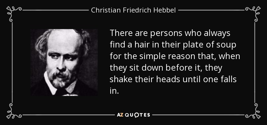 There are persons who always find a hair in their plate of soup for the simple reason that, when they sit down before it, they shake their heads until one falls in. - Christian Friedrich Hebbel