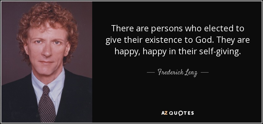 There are persons who elected to give their existence to God. They are happy, happy in their self-giving. - Frederick Lenz