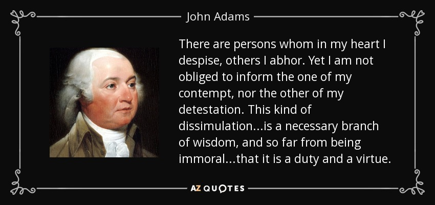 There are persons whom in my heart I despise, others I abhor. Yet I am not obliged to inform the one of my contempt, nor the other of my detestation. This kind of dissimulation...is a necessary branch of wisdom, and so far from being immoral...that it is a duty and a virtue. - John Adams