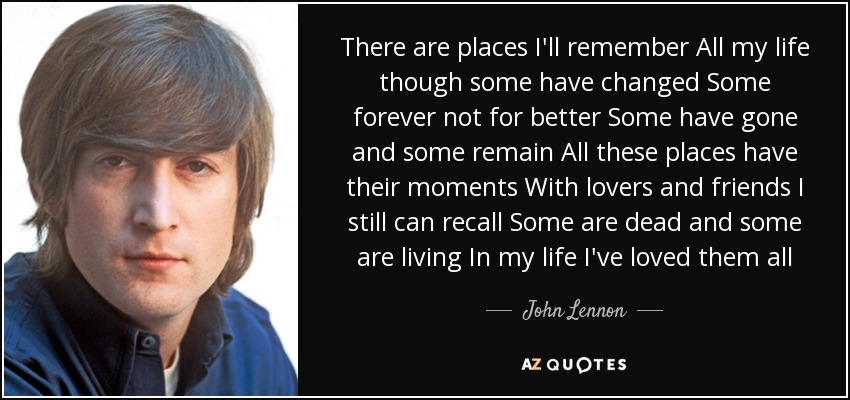 There are places I'll remember All my life though some have changed Some forever not for better Some have gone and some remain All these places have their moments With lovers and friends I still can recall Some are dead and some are living In my life I've loved them all - John Lennon