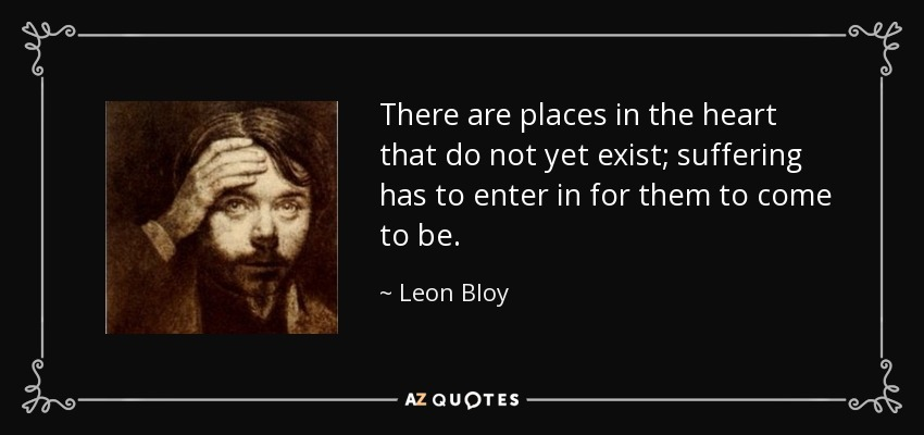 There are places in the heart that do not yet exist; suffering has to enter in for them to come to be. - Leon Bloy