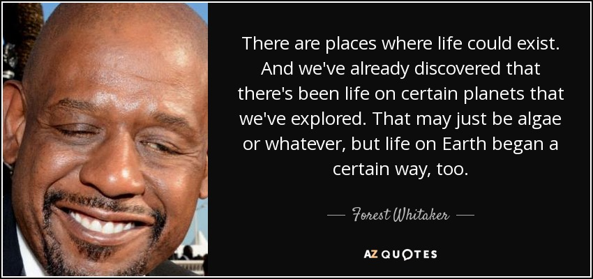 There are places where life could exist. And we've already discovered that there's been life on certain planets that we've explored. That may just be algae or whatever, but life on Earth began a certain way, too. - Forest Whitaker