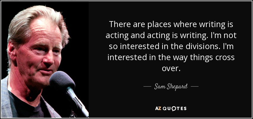 There are places where writing is acting and acting is writing. I'm not so interested in the divisions. I'm interested in the way things cross over. - Sam Shepard