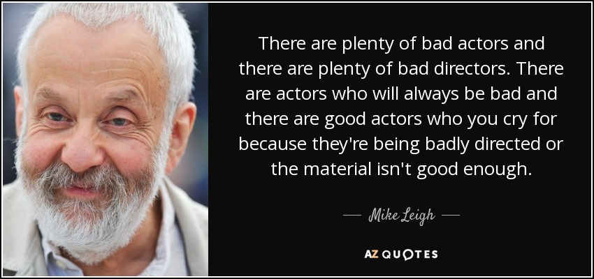 There are plenty of bad actors and there are plenty of bad directors. There are actors who will always be bad and there are good actors who you cry for because they're being badly directed or the material isn't good enough. - Mike Leigh