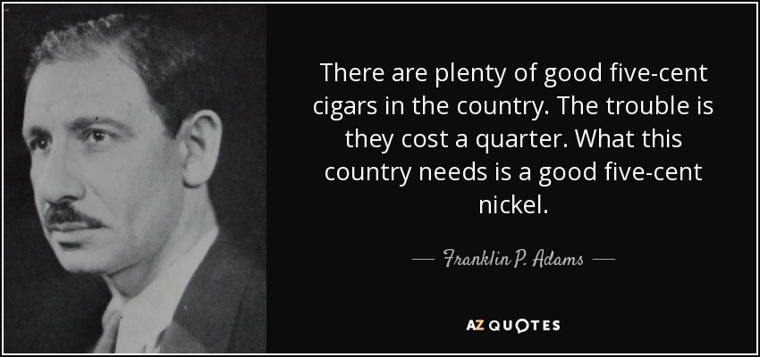 There are plenty of good five-cent cigars in the country. The trouble is they cost a quarter. What this country needs is a good five-cent nickel. - Franklin P. Adams