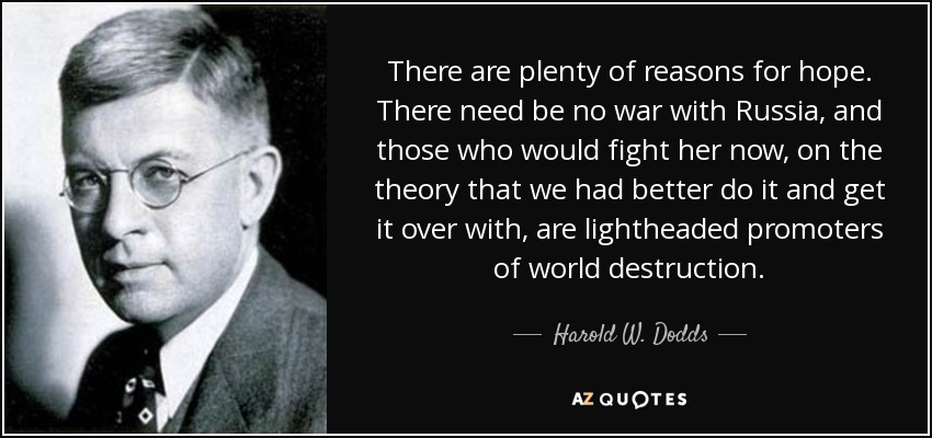 There are plenty of reasons for hope. There need be no war with Russia, and those who would fight her now, on the theory that we had better do it and get it over with, are lightheaded promoters of world destruction. - Harold W. Dodds