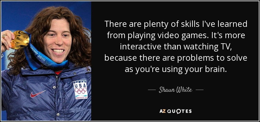 There are plenty of skills I've learned from playing video games. It's more interactive than watching TV, because there are problems to solve as you're using your brain. - Shaun White