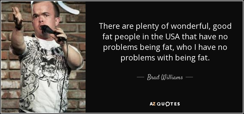There are plenty of wonderful, good fat people in the USA that have no problems being fat, who I have no problems with being fat. - Brad Williams