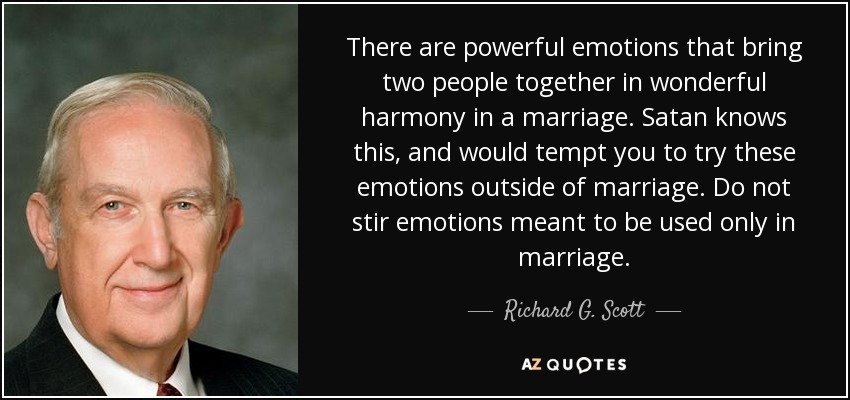 There are powerful emotions that bring two people together in wonderful harmony in a marriage. Satan knows this, and would tempt you to try these emotions outside of marriage. Do not stir emotions meant to be used only in marriage. - Richard G. Scott