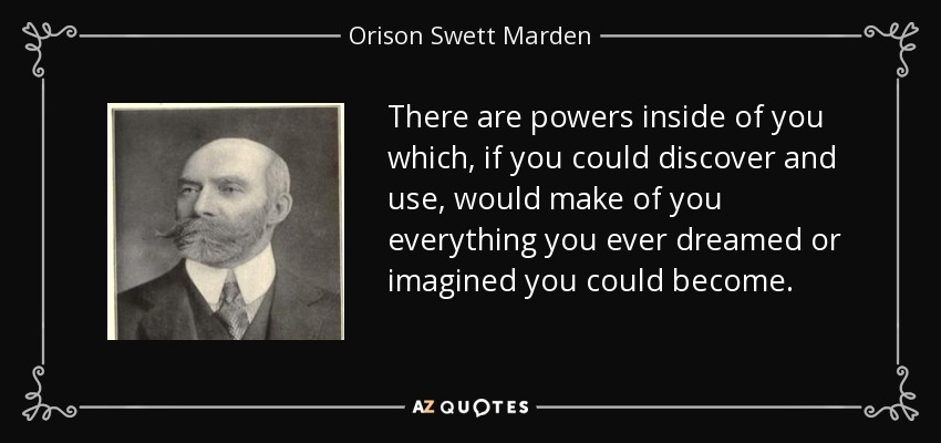 There are powers inside of you which, if you could discover and use, would make of you everything you ever dreamed or imagined you could become. - Orison Swett Marden