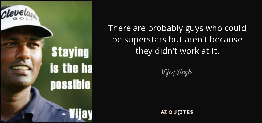 There are probably guys who could be superstars but aren't because they didn't work at it. - Vijay Singh
