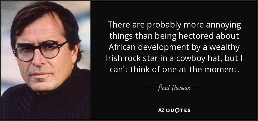 There are probably more annoying things than being hectored about African development by a wealthy Irish rock star in a cowboy hat, but I can't think of one at the moment. - Paul Theroux