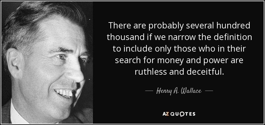 There are probably several hundred thousand if we narrow the definition to include only those who in their search for money and power are ruthless and deceitful. - Henry A. Wallace