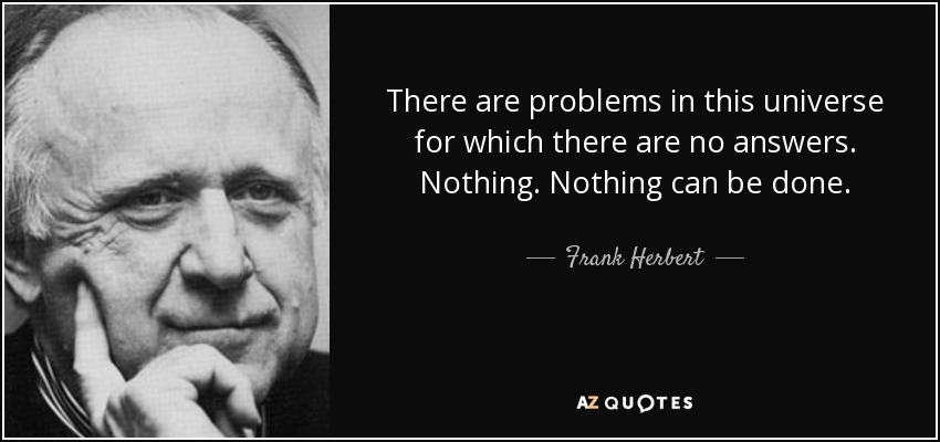 There are problems in this universe for which there are no answers. Nothing. Nothing can be done. - Frank Herbert