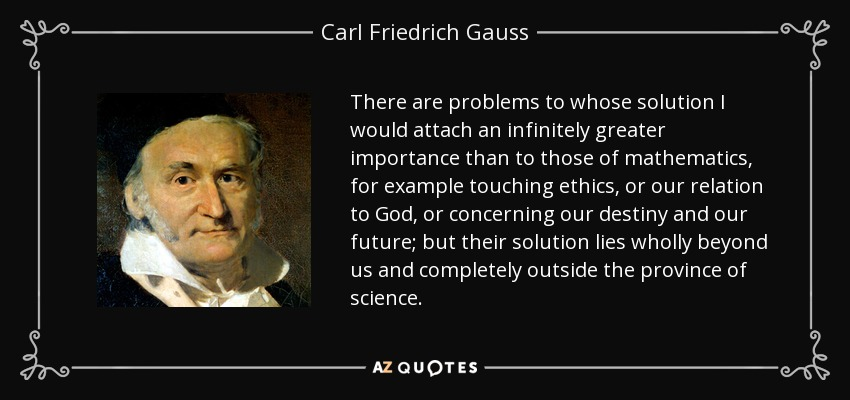 There are problems to whose solution I would attach an infinitely greater importance than to those of mathematics, for example touching ethics, or our relation to God, or concerning our destiny and our future; but their solution lies wholly beyond us and completely outside the province of science. - Carl Friedrich Gauss