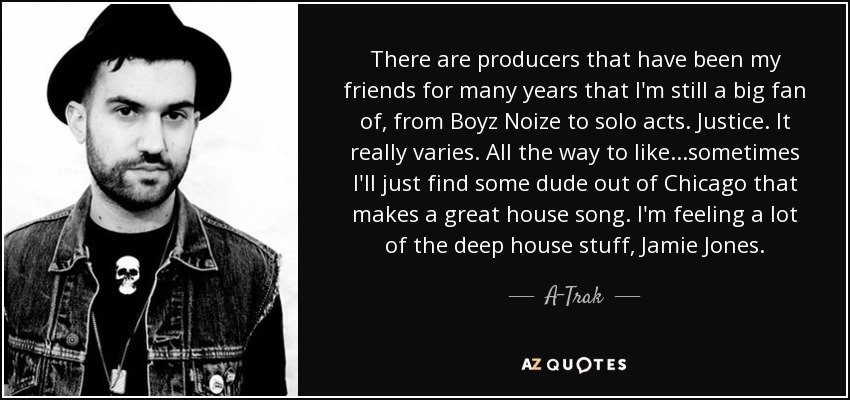 There are producers that have been my friends for many years that I'm still a big fan of, from Boyz Noize to solo acts. Justice. It really varies. All the way to like...sometimes I'll just find some dude out of Chicago that makes a great house song. I'm feeling a lot of the deep house stuff, Jamie Jones. - A-Trak