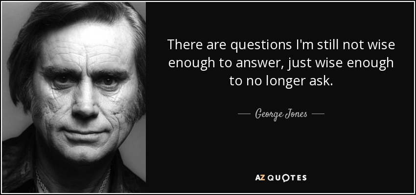 There are questions I'm still not wise enough to answer, just wise enough to no longer ask. - George Jones