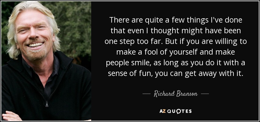There are quite a few things I've done that even I thought might have been one step too far. But if you are willing to make a fool of yourself and make people smile, as long as you do it with a sense of fun, you can get away with it. - Richard Branson