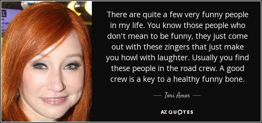There are quite a few very funny people in my life. You know those people who don't mean to be funny, they just come out with these zingers that just make you howl with laughter. Usually you find these people in the road crew. A good crew is a key to a healthy funny bone. - Tori Amos