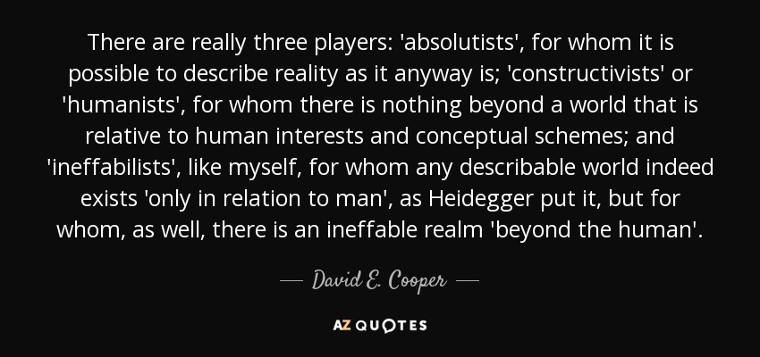 There are really three players: 'absolutists', for whom it is possible to describe reality as it anyway is; 'constructivists' or 'humanists', for whom there is nothing beyond a world that is relative to human interests and conceptual schemes; and 'ineffabilists', like myself, for whom any describable world indeed exists 'only in relation to man', as Heidegger put it, but for whom, as well, there is an ineffable realm 'beyond the human'. - David E. Cooper