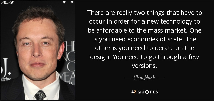 There are really two things that have to occur in order for a new technology to be affordable to the mass market. One is you need economies of scale. The other is you need to iterate on the design. You need to go through a few versions. - Elon Musk