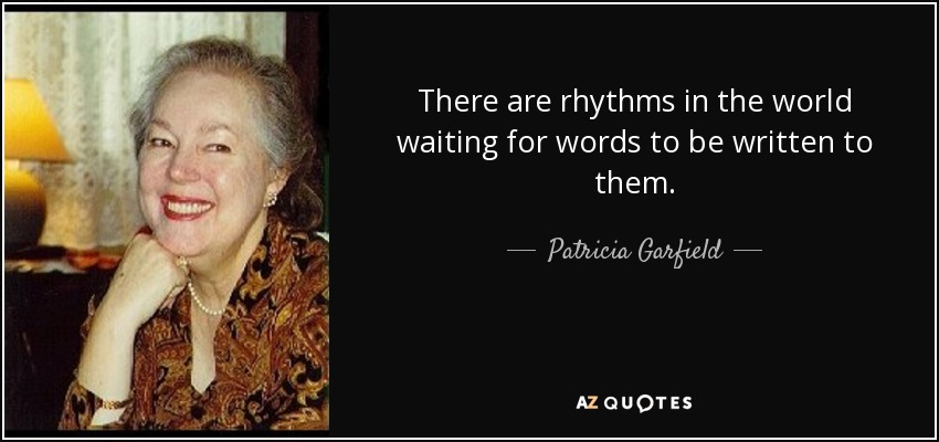There are rhythms in the world waiting for words to be written to them. - Patricia Garfield